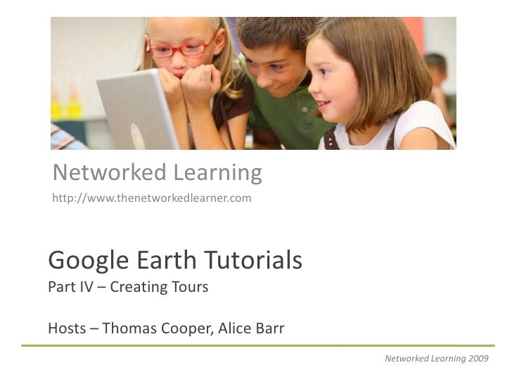 Networked Learning<br />http://www.thenetworkedlearner.com<br />Google Earth TutorialsPart IV – Creating ToursHosts – Thom...
