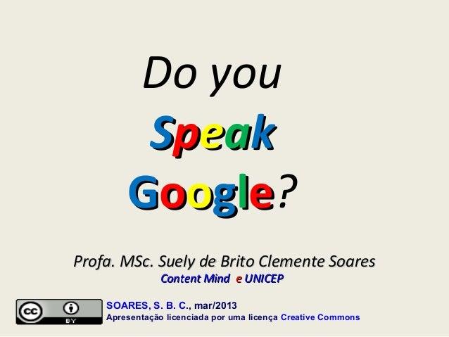 Do you         Speak        Google?Profa. MSc. Suely de Brito Clemente Soares               Content Mind e UNICEP    SOARE...