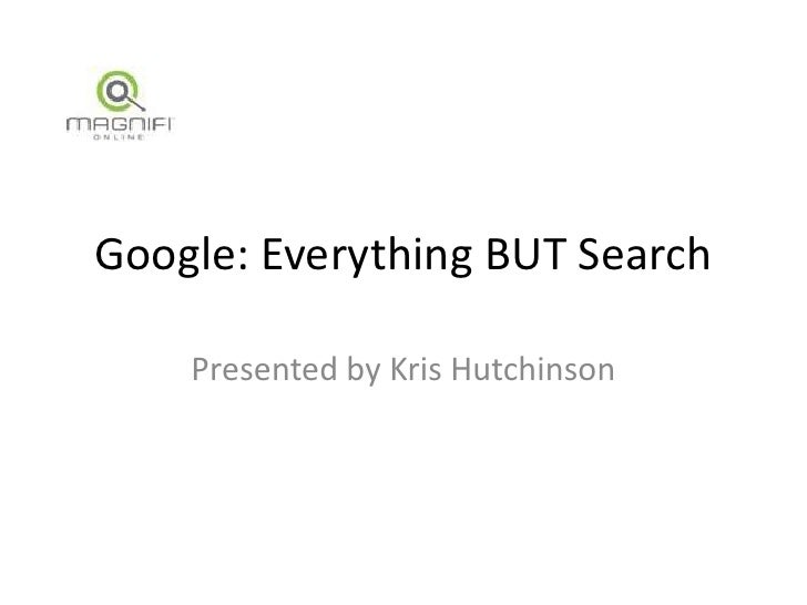 Google: Everything BUT Search<br />Presented by Kris Hutchinson<br />