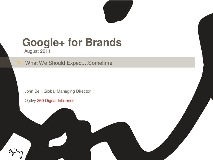 Google+ for Brands    August 2011>   What We Should Expect…Sometime    John Bell, Global Managing Director    Ogilvy 360 D...