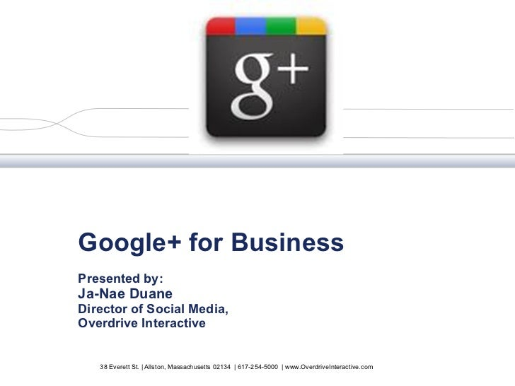 Google+ for Business Presented by:  Ja-Nae Duane Director of Social Media, Overdrive Interactive 38 Everett St. | Allston,...