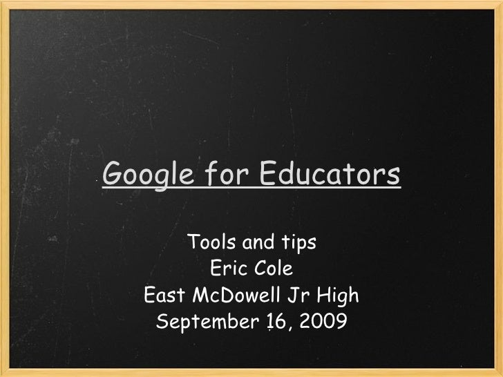 Google for Educators Tools and tips Eric Cole East McDowell Jr High September 16, 2009