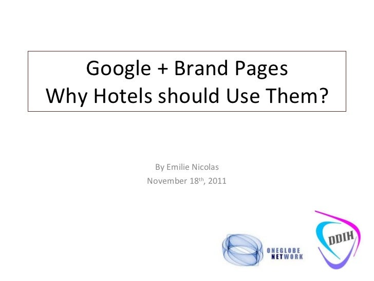 Google + Brand Pages Why Hotels should Use Them? By Emilie Nicolas November 18 th , 2011