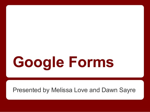 Google Forms Presented by Melissa Love and Dawn Sayre