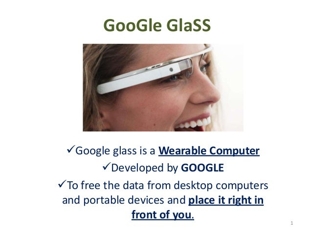 GooGle GlaSS Google glass is a Wearable Computer Developed by GOOGLE To free the data from desktop computers and portab...