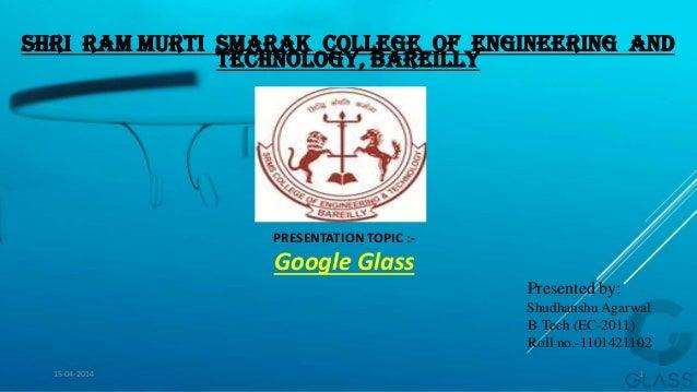 Shri Ram Murti Smarak College of Engineering And Technology, Bareilly PRESENTATION TOPIC :- Google Glass Presented by: Shu...