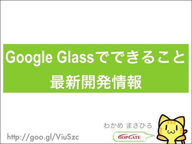 Google Glassでできること 最新開発情報 わかめ まさひろ  http://goo.gl/ViuSzc