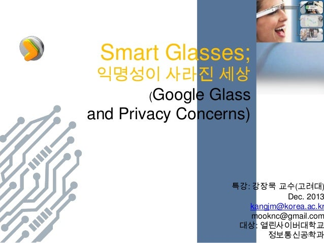 Smart Glasses;  익명성이 사라진 세상 (Google Glass and Privacy Concerns)  특강: 강장묵 교수(고려대) Dec. 2013 kangjm@korea.ac.kr mooknc@gmail...