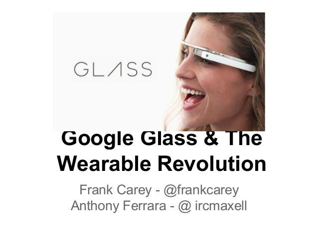 Google Glass & The Wearable Revolution Frank Carey - @frankcarey Anthony Ferrara - @ ircmaxell