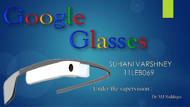  INTRODUCTION  TECHNOLOGIES USED  WORKING PROS AND CONS OF GOOGLE GLASS  CONTEMPORARY AREAS Legal and ethical issues...