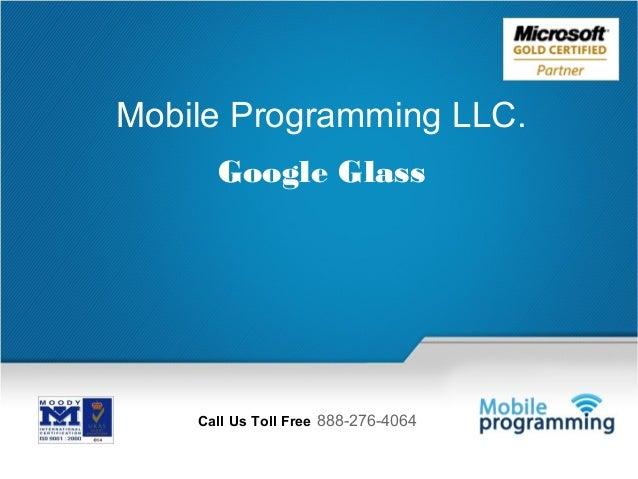 1  Mobile Programming LLC. Google Glass  Call Us Toll Free 888-276-4064 Email Us: info@mobileprogramming.com  Call Us Toll...