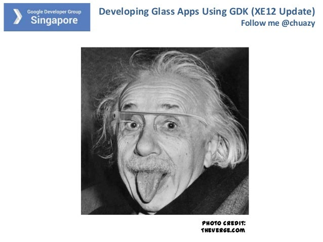 Developing Glass Apps Using GDK (XE12 Update) Follow me @chuazy  Photo credit: TheVerge.com