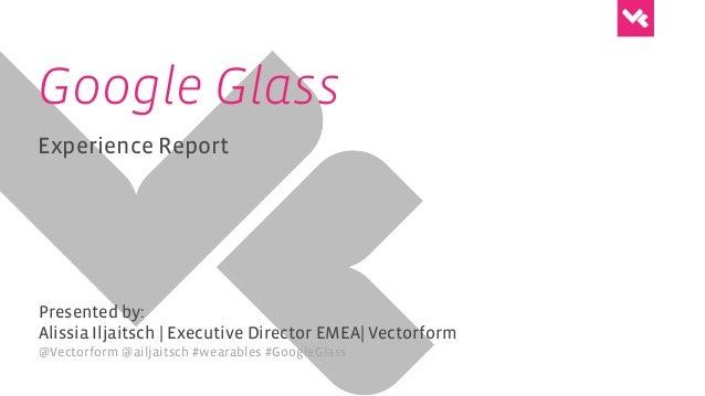 Google Glass Experience Report Presented by: Alissia Iljaitsch | Executive Director EMEA| Vectorform @Vectorform @ailjaits...