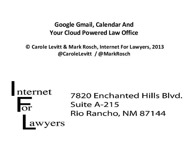 Google Gmail, Calendar And  Your Cloud Powered Law Office © Carole Levitt & Mark Rosch, Internet For Lawyers, 2013 @Carole...
