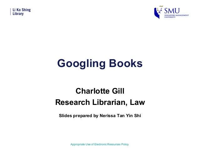 Googling BooksCharlotte GillResearch Librarian, LawAppropriate Use of Electronic Resources PolicySlides prepared by Neriss...