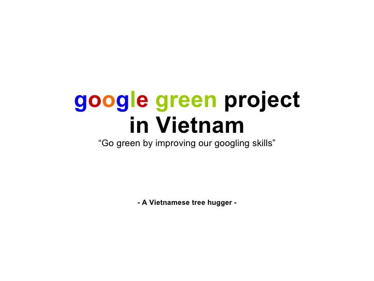 """g o o g l e   green  project in Vietnam """"Go green by improving our googling skills"""" - A Vietnamese tree hugger -"""