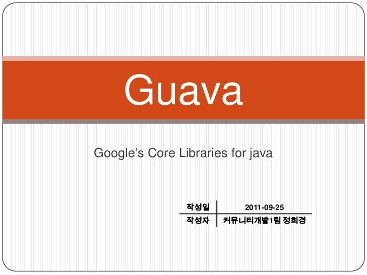 GuavaGoogle's Core Libraries for java                작성일       2011-09-25                작성자    커뮤니티개발1팀 정희경