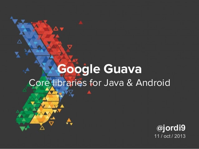 Google Guava Core libraries for Java & Android @jordi9 11 / oct / 2013