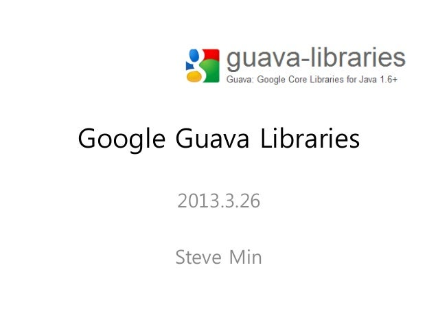 Google Guava Libraries       2013.3.26       Steve Min