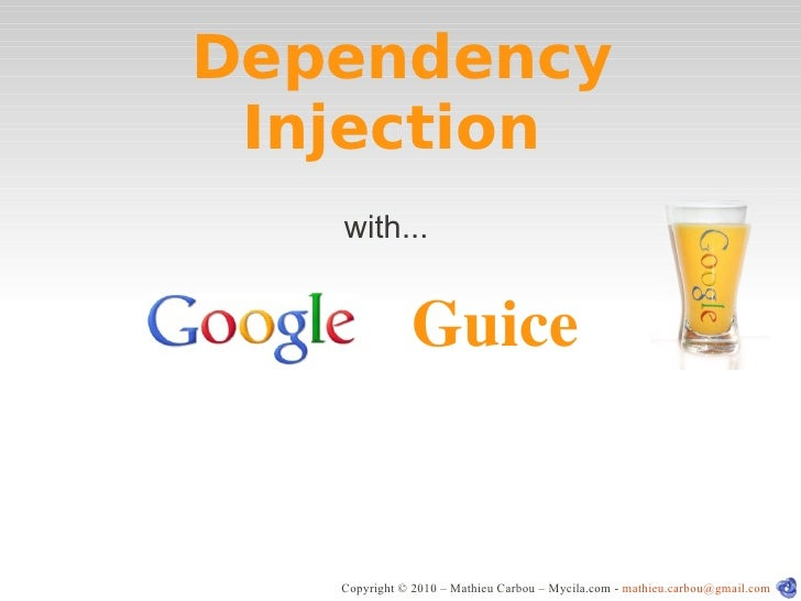 Dependency  Injection    with...                  Guice      Copyright © 2010 – Mathieu Carbou – Mycila.com - mathieu.carb...