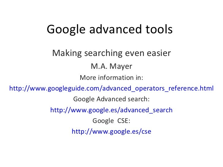 Google advanced tools Making searching even easier M.A. Mayer More information in: http://www.googleguide.com/advanced_ope...