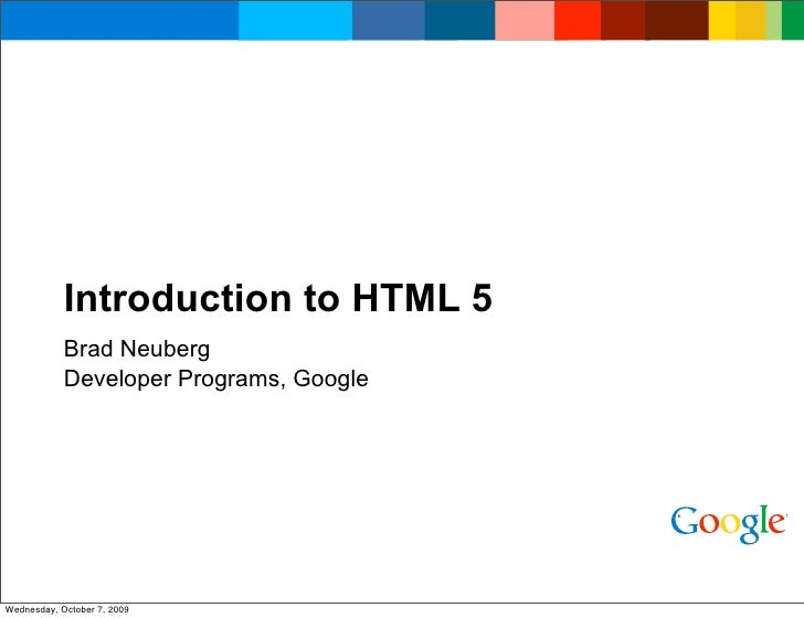 Introduction to HTML 5             Brad Neuberg             Developer Programs, Google     Wednesday, October 7, 2009