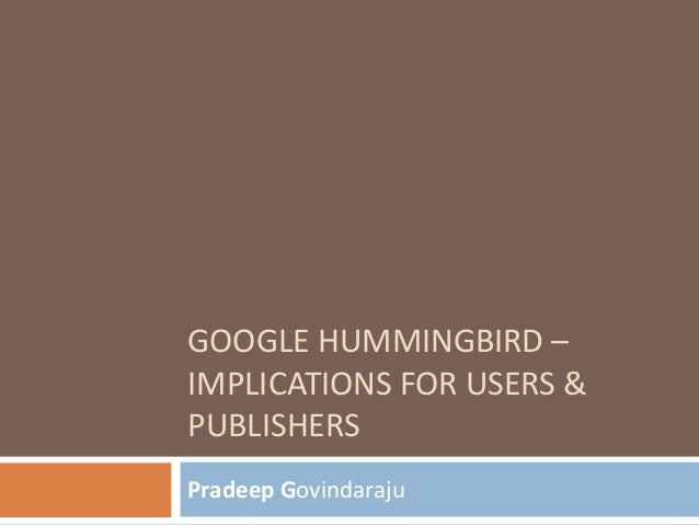 GOOGLE HUMMINGBIRD – IMPLICATIONS FOR USERS & PUBLISHERS Pradeep Govindaraju
