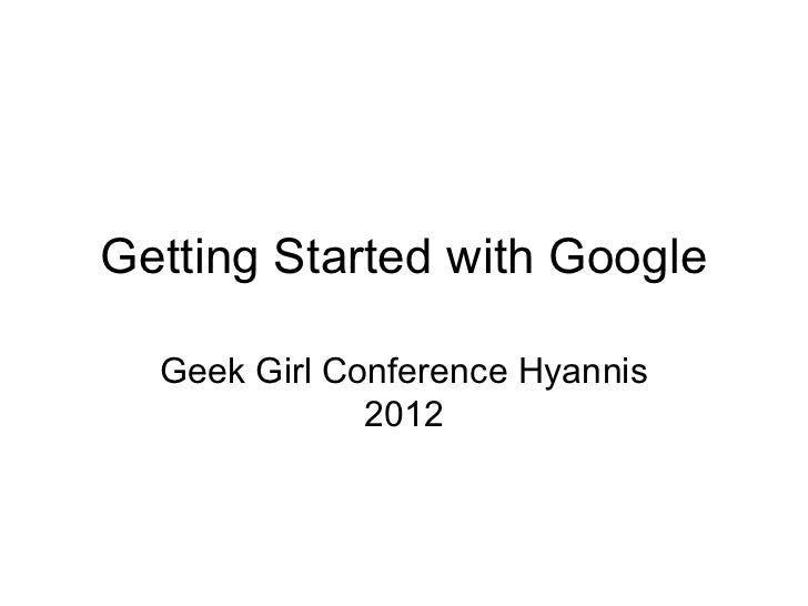 Getting Started with Google  Geek Girl Conference Hyannis              2012