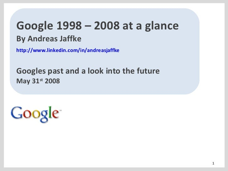Google 1998 – 2008 at a glance By Andreas Jaffke http://www.linkedin.com/in/andreasjaffke   Googles past and a look into t...