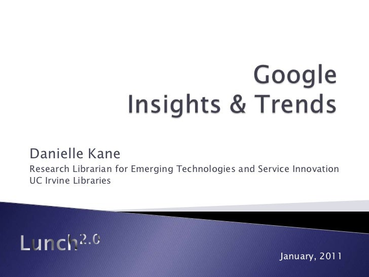 Google Insights & Trends<br />Danielle Kane<br />Research Librarian for Emerging Technologies and Service Innovation<br />...