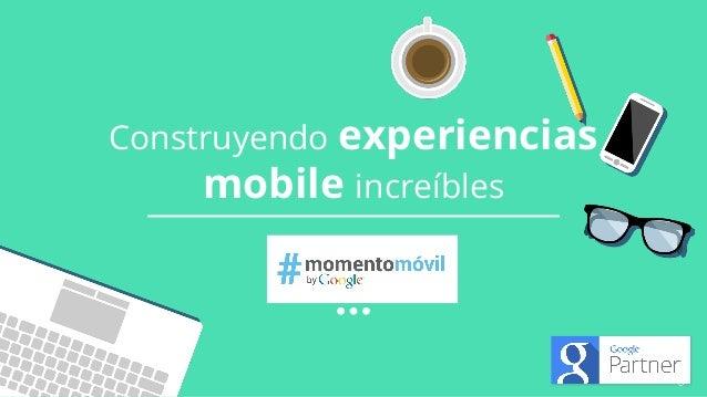 Google Confidential and Proprietary Construyendo experiencias mobile increíbles