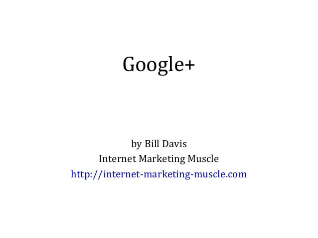 Google+  by Bill Davis Internet Marketing Muscle http://internet-marketing-muscle.com