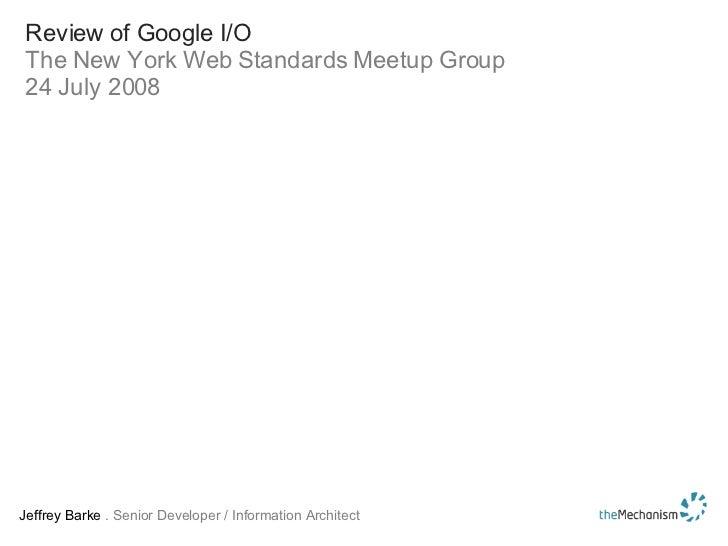 Review of Google I/O The New York Web Standards Meetup Group 24 July 2008 Jeffrey Barke  . Senior Developer / Information ...