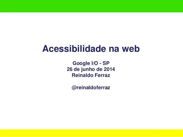 Acessibilidade na web Google I/O - SP 26 de junho de 2014 Reinaldo Ferraz @reinaldoferraz