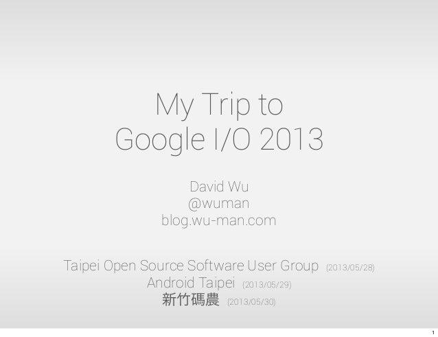 My Trip toGoogle I/O 2013David Wu@wumanblog.wu-man.comTaipei Open Source Software User Group (2013/05/28)Android Taipei (2...