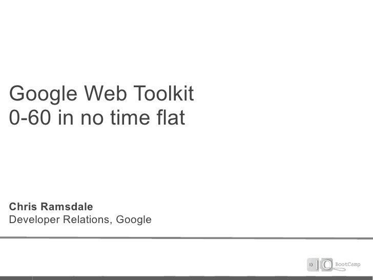 Google Web Toolkit 0-60 in no time flat   Chris Ramsdale Developer Relations, Google