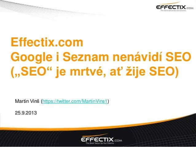 "Effectix.com Google i Seznam nenávidí SEO (""SEO"" je mrtvé, ať žije SEO) Martin Vinš (https://twitter.com/MartinVins1) 25.9..."