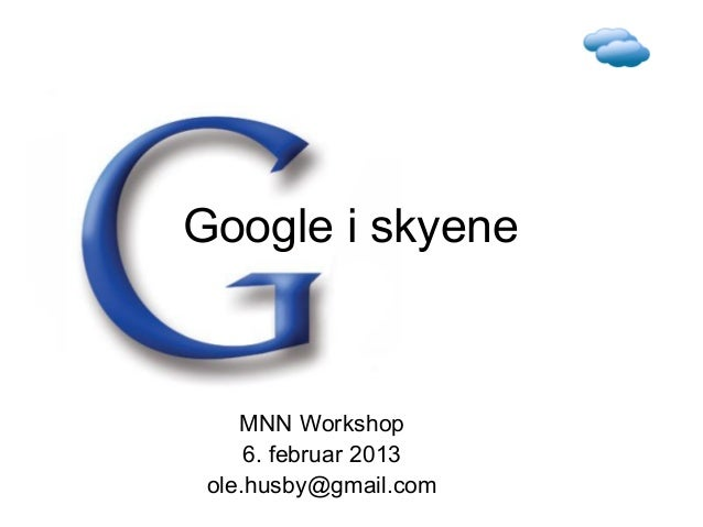 Google i skyene    MNN Workshop     6. februar 2013 ole.husby@gmail.com