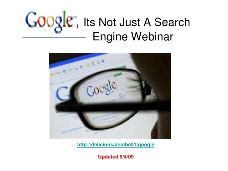 , Its Not Just A Search       Engine Webinar     http://delicious/dembe01/google          Updated 5/4/09