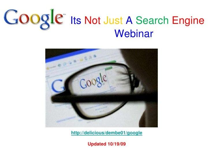 , ItsNotJustASearchEngineWebinar<br />http://delicious/dembe01/google<br />Updated 10/19/09<br />