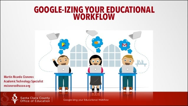 GOOGLE-IZING YOUR EDUCATIONAL WORKFLOW  Martin Ricardo Cisneros Academic Technology Specialist mcisneros@sccoe.org  Goog...