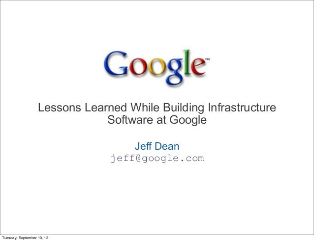 Lessons Learned While Building Infrastructure Software at Google Jeff Dean jeff@google.com  Tuesday, September 10, 13