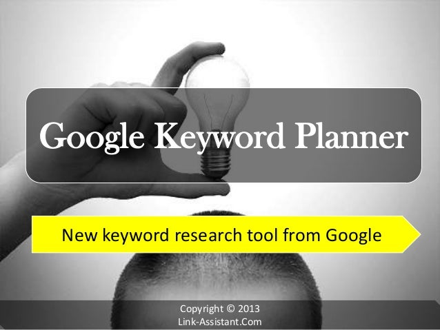 Google Keyword Planner New keyword research tool from Google Copyright © 2013 Link-Assistant.Com