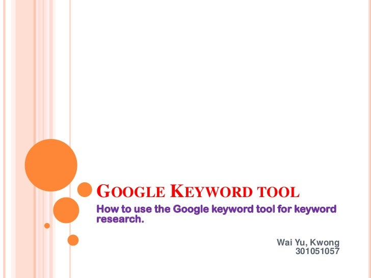 Google Keyword tool<br />How to use the Google keyword tool for keyword research.<br />Wai Yu, Kwong                      ...