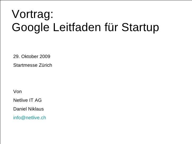 Vortrag:  Google Leitfaden für Startup 29. Oktober 2009 Startmesse Zürich Von  Netlive IT AG Daniel Niklaus [email_address]