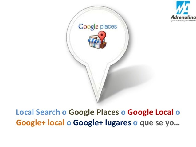 Local Search o Google Places o Google Local oGoogle+ local o Google+ lugares o que se yo…