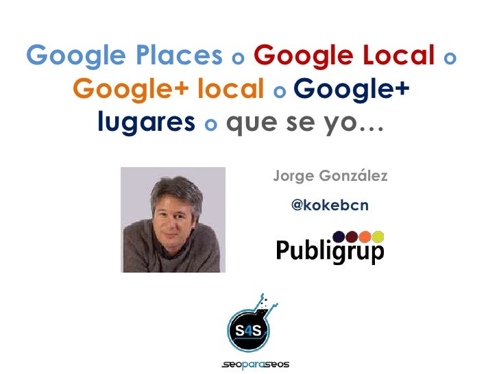 Google Places o Google Local o  Google+ local o Google+    lugares o que se yo…                 Jorge González            ...
