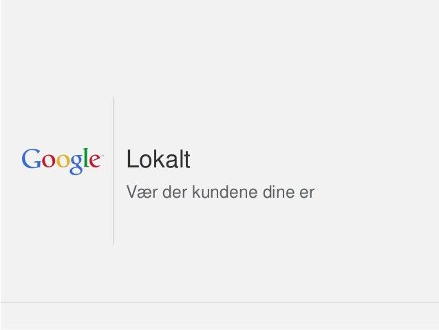 Google Confidential and ProprietaryLokaltVær der kundene dine er