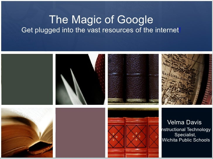 The Magic of Google Get plugged into the vast resources of the internet ! Velma Davis  Instructional Technology Specialist...