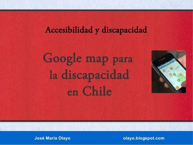 Accesibilidad y discapacidad  Google map para la discapacidad en Chile  José María Olayo  olayo.blogspot.com